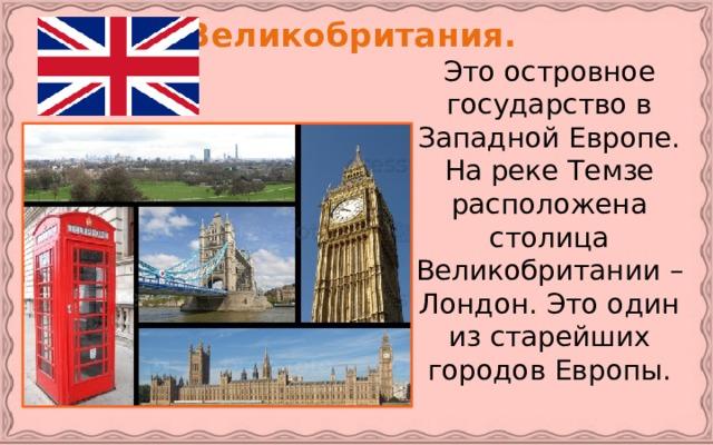 Великобритания.   Это островное государство в Западной Европе. На реке Темзе расположена столица Великобритании – Лондон. Это один из старейших городов Европы.