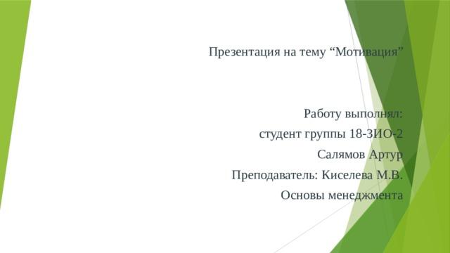 """Презентация на тему """"Мотивация"""" Работу выполнял:  студент группы 18-ЗИО-2 Салямов Артур Преподаватель: Киселева М.В. Основы менеджмента"""