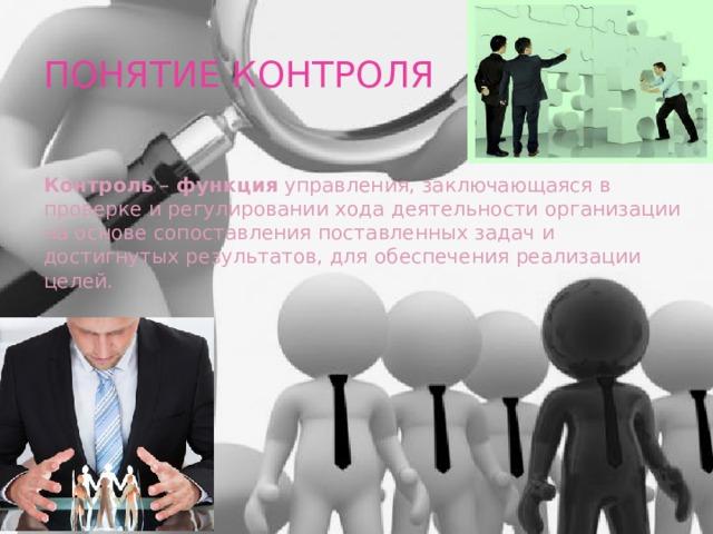 ПОНЯТИЕ КОНТРОЛЯ Контроль – функция управления, заключающаяся в проверке и регулировании хода деятельности организации на основе сопоставления поставленных задач и достигнутых результатов, для обеспечения реализации целей.
