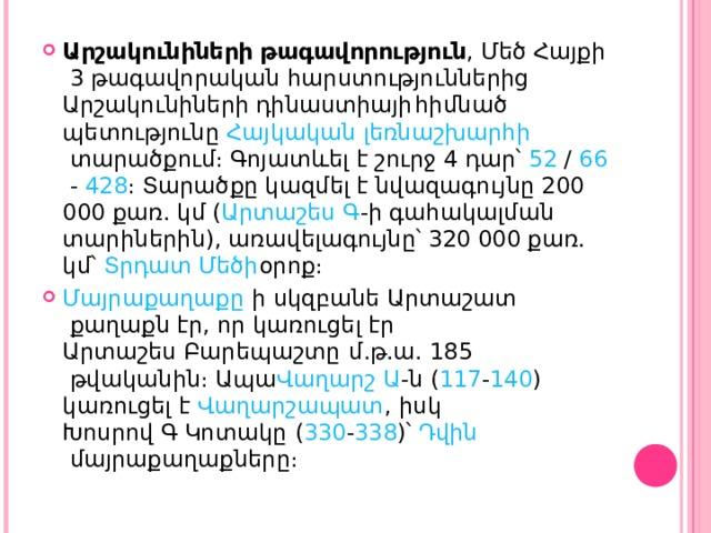Արշակունիների թագավորություն , Մեծ Հայքի 3 թագավորական հարստություններից Արշակունիների դինաստիայի հիմնած պետությունը Հայկական լեռնաշխարհի տարածքում։ Գոյատևել է շուրջ 4 դար՝ 52 / 66 - 428 ։ Տարածքը կազմել է նվազագույնը 200 000 քառ. կմ ( Արտաշես Գ -ի գահակալման տարիներին), առավելագույնը՝ 320 000 քառ. կմ՝ Տրդատ Մեծի օրոք։ Մայրաքաղաքը ի սկզբանե Արտաշատ քաղաքն էր, որ կառուցել էր Արտաշես Բարեպաշտը  մ.թ.ա. 185 թվականին։ Ապա Վաղարշ Ա -ն ( 117 - 140 ) կառուցել է Վաղարշապատ , իսկ Խոսրով Գ Կոտակը ( 330 - 338 )՝ Դվին մայրաքաղաքները։