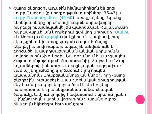 Հայոց եկեղեցու առաջին հիմնադիրներն են եղել սուրբ Թադեոս (քարոզչության տարիները՝ 35 - 43 ) և սուրբ Բարդուղիմեոս ( 44 - 60 ) առաքյալները։ Նրանց գերեզմանները որպես նվիրական սրբավայրեր հարգվել ու պահպանվել են պատմական Հայաստանի հարավ-արևելյան կողմերում գտնվող Արտազի ( Մակու ) և Աղբակի ( Բաշկալե ) վանքերում։ Այսպիսով, հայ եկեղեցին ունի առաքելական ծագում։ Հայոց Եկեղեցին, սովորաբար, ազգային անվանումն է գործածել և վարդապետական անվան կիրառման սովորություն չի ունեցել։ Նա գոհանում է պարզապես Հայաստանյայց (կամ՝ Հայաստանի), Հայոց կամ Հայ կոչումներով, իսկ սուրբ, առաքելական, ուղղափառ կամ այլ կոչումները գործածում է լոկ որպես պատվանուն։ Առաքելականության կնիքը, որը Հայոց Եկեղեցին յուրացրել է և պաշտոնական գրագրության մեջ համարձակորեն գործածում է, մի կողմից հաստատում է նրա սկզբնական ու նախնական ծագումը, և մյուս կողմից հավաստում է նրա ուղղակի և ինքնուրույն սկզբնավորությունը՝ առանց ուրիշ հնագույն եկեղեցու հետ առնչելու։