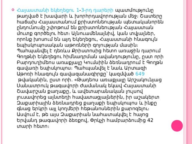 Հայաստանի եկեղեցու  1 - 3-րդ դարերի պատմությունը թաղված է խավարի և խորհրդավորության մեջ։ Շատերը հաճախ Հայաստանում քրիստոնեության պետականորեն ընդունումը շփոթում են քրիստոնեության Հայաստան մուտք գործելու հետ։ Այնուամենայնիվ, կան տվյալներ, որոնք խոսում են այդ Եկեղեցու, Հայաստանի հնագույն եպիսկոպոսական աթոռների գոյության մասին։ Պահպանվել է դեռևս Քրիստոսից հետո առաջին դարում Գողթնի Եկեղեցու հիմնադրման ավանդությունը, ըստ որի Բարդուղիմեոս առաքյալը Կումսիին ձեռնադրում է Գողթն գավառի եպիսկոպոս։ Պահպանվել է նաև Արտազի Աթոռի հնագույն գավազանագիրքը՝ կազմված 649 թվականին, ըստ որի. «Թադեոս առաքյալը Արշակունյաց Սանատրուկ թագավորի ժամանակ եկավ Հայաստանի Շավարշան քաղաքը, և ավետարանական լույսով լուսավորեց այնտեղի հավատացյալներին, իր աշակերտ Զաքարիային ձեռնադրեց քաղաքի եպիսկոպոս և ինքը գնաց երկրի այլ կողմերի հեթանոսներին քարոզելու։ Ասվում է, թե այս Զաքարիան նահատակվել է հայոց Երվանդ թագավորի ձեռքով, Փրկչի համբարձումից 42 տարի հետո։
