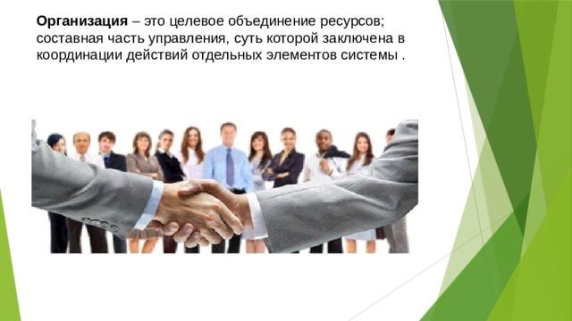 Организация – это целевое объединение ресурсов; составная часть управления, суть которой заключена в координации действий отдельных элементов системы .