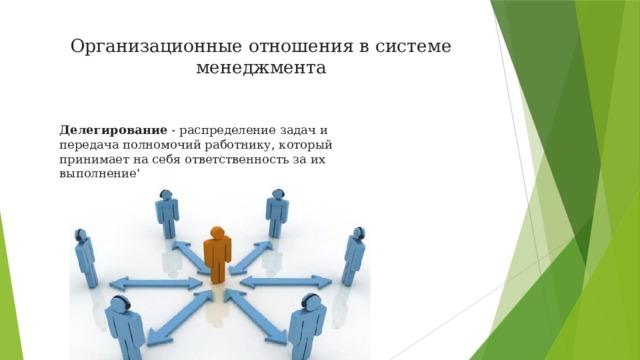 Организационные отношения в системе менеджмента   Делегирование - распределение задач и передача полномочий работнику, который принимает на себя ответственность за их выполнение'