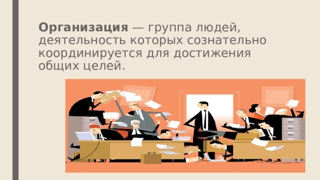 Организация — группа людей, деятельность которых сознательно координируется для достижения общих целей.