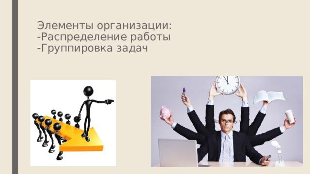 Элементы организации:  -Распределение работы  -Группировка задач