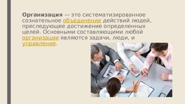 Организация — это систематизированное сознательное объединение действий людей, преследующее достижение определенных целей. Основными составляющими любой организации являются задачи, люди, и управление .