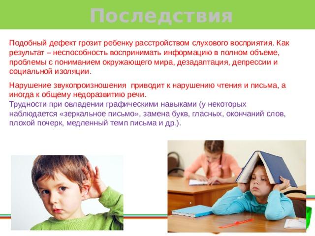 Последствия Подобный дефект грозит ребенку расстройством слухового восприятия. Как результат – неспособность воспринимать информацию в полном объеме, проблемы с пониманием окружающего мира, дезадаптация, депрессии и социальной изоляции. Нарушение звукопроизношения приводит к нарушению чтения и письма, а иногда к общему недоразвитию речи. Трудности при овладении графическими навыками (у некоторых наблюдается «зеркальное письмо», замена букв, гласных, окончаний слов, плохой почерк, медленный темп письма и др.).