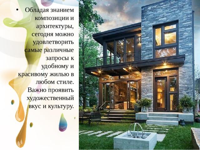 Обладая знанием композиции и архитектуры, сегодня можно удовлетворить самые различные запросы к удобному и красивому жилью в любом стиле. Важно проявить художественный вкус и культуру.
