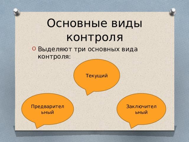 Основные виды контроля Выделяют три основных вида контроля: Текущий Предварительный Заключительный