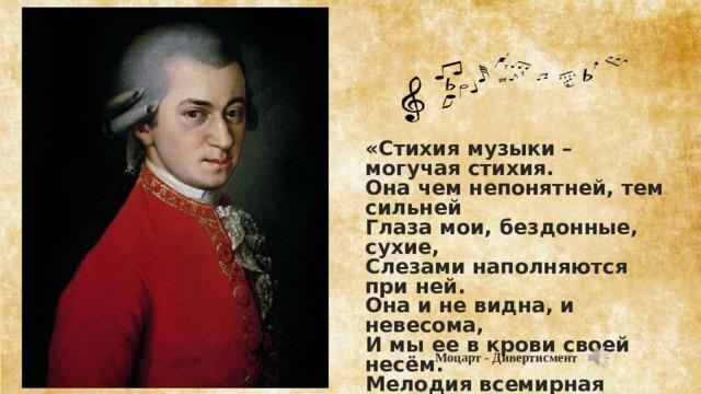 «Стихия музыки – могучая стихия. Она чем непонятней, тем сильней Глаза мои, бездонные, сухие, Слезами наполняются при ней. Она и не видна, и невесома, И мы ее в крови своей несём. Мелодия всемирная истома, Как соль в воде, растворена во всем»  Моцарт - Дивертисмент