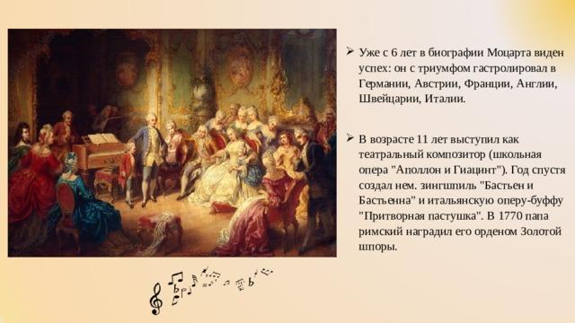 Уже с 6 лет в биографии Моцарта виден успех: он с триумфом гастролировал в Германии, Австрии, Франции, Англии, Швейцарии, Италии. В возрасте 11 лет выступил как театральный композитор (школьная опера