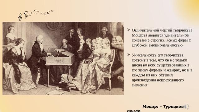 Отличительной чертой творчества Моцарта является удивительное сочетание строгих, ясных форм с глубокой эмоциональностью. Уникальность его творчества состоит в том, что он не только писал во всех существовавших в его эпоху формах и жанрах, но и в каждом из них оставил произведения непреходящего значения