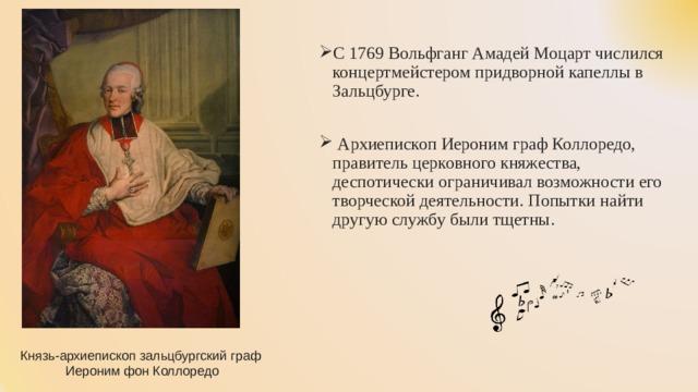 С 1769 Вольфганг Амадей Моцарт числился концертмейстером придворной капеллы в Зальцбурге.  Архиепископ Иероним граф Коллоредо, правитель церковного княжества, деспотически ограничивал возможности его творческой деятельности. Попытки найти другую службу были тщетны.
