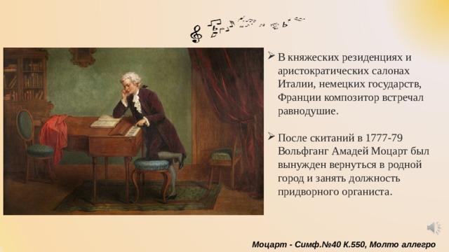 В княжеских резиденциях и аристократических салонах Италии, немецких государств, Франции композитор встречал равнодушие. После скитаний в 1777-79 Вольфганг Амадей Моцарт был вынужден вернуться в родной город и занять должность придворного органиста.