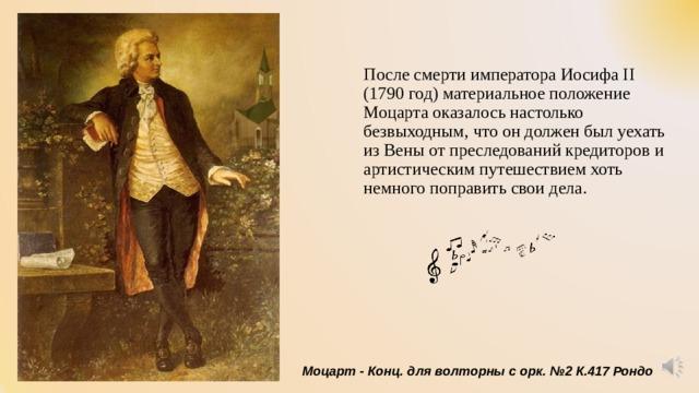 После смерти императора Иосифа II (1790 год) материальное положение Моцарта оказалось настолько безвыходным, что он должен был уехать из Вены от преследований кредиторов и артистическим путешествием хоть немного поправить свои дела. Моцарт - Конц. для волторны с орк. №2 К.417 Рондо