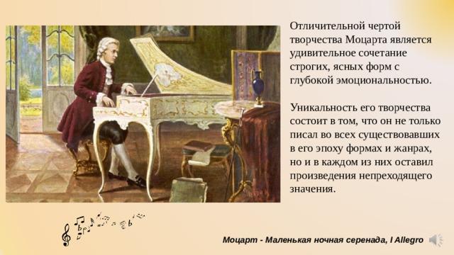 Отличительной чертой творчества Моцарта является удивительное сочетание строгих, ясных форм с глубокой эмоциональностью. Уникальность его творчества состоит в том, что он не только писал во всех существовавших в его эпоху формах и жанрах, но и в каждом из них оставил произведения непреходящего значения. Моцарт - Маленькая ночная серенада, I Allegro