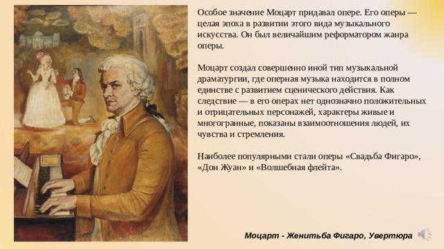 Особое значение Моцарт придавал опере. Его оперы— целая эпоха в развитии этого вида музыкального искусства. Он был величайшим реформатором жанра оперы. Моцарт создал совершенно иной тип музыкальной драматургии, где оперная музыка находится в полном единстве с развитием сценического действия. Как следствие— в его операх нет однозначно положительных и отрицательных персонажей, характеры живые и многогранные, показаны взаимоотношения людей, их чувства и стремления. Наиболее популярными стали оперы «Свадьба Фигаро», «Дон Жуан» и «Волшебная флейта». Моцарт - Женитьба Фигаро, Увертюра