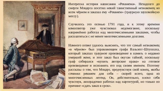 Интересна история написания «Реквиема». Незадолго до смерти Моцарта посетил некий таинственный незнакомец во всем чёрном и заказал ему «Реквием» (траурную заупокойную мессу). Случилось это осенью 1791 года, и к этому времени композитор уже чувствовал недомогание, поскольку напряжённо работал над многочисленными заказами, чтобы расплатиться с не менее многочисленными долгами. Намного позже удалось выяснить, что тот самый незнакомец «в чёрном» был управляющим графа Вальзегг-Штуппаха, который заказал траурное произведение в память о недавно умершей жене, и этот заказ был окутан тайной, поскольку граф собирался «купить авторские права» на готовое произведение и исполнить его под своим именем. Поэтому рассказы о том, что Моцарт, предчувствуя свой конец, якобы сочинял реквием для себя – скорей всего, одна из многочисленных легенд. Он, действительно, плохо себя чувствуя, лихорадочно работал над партитурой, но только по причине «сдать заказ в срок».