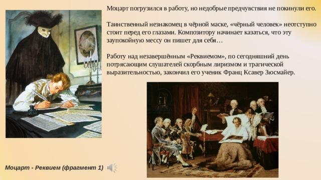Моцарт погрузился в работу, но недобрые предчувствия не покинули его. Таинственный незнакомец в чёрной маске, «чёрный человек» неотступно стоит перед его глазами. Композитору начинает казаться, что эту заупокойную мессу он пишет для себя… Работу над незавершённым «Реквиемом», по сегодняшний день потрясающим слушателей скорбным лиризмом и трагической выразительностью, закончил его ученик Франц Ксавер Зюсмайер. Моцарт - Реквием (фрагмент 1)