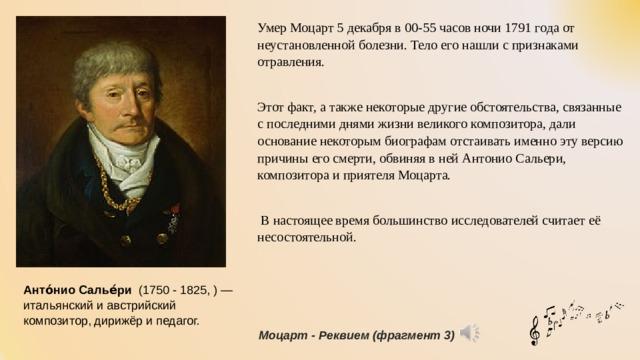 Умер Моцарт 5 декабря в 00-55 часов ночи 1791 года от неустановленной болезни. Тело его нашли с признаками отравления. Этот факт, а также некоторые другие обстоятельства, связанные с последними днями жизни великого композитора, дали основание некоторым биографам отстаивать именно эту версию причины его смерти, обвиняя в ней Антонио Сальери, композитора и приятеля Моцарта.  В настоящее время большинство исследователей считает её несостоятельной. Анто́нио Салье́ри  (1750 -1825,)— итальянский и австрийский композитор, дирижёр и педагог. Моцарт - Реквием (фрагмент 3)