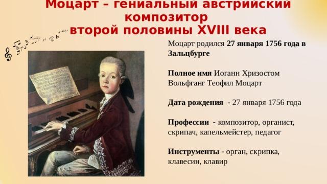 Моцарт – гениальный австрийский композитор  второй половины XVIII века    Моцарт родился 27 января 1756 года в Зальцбурге  Полноеимя Иоганн Хризостом Вольфганг Теофил Моцарт Датарождения - 27января 1756 года Профессии - композитор, органист, скрипач, капельмейстер, педагог Инструменты - орган, скрипка, клавесин, клавир