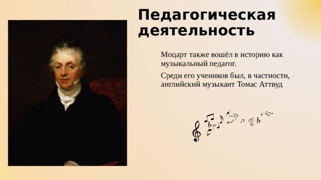 Педагогическая деятельность Моцарт также вошёл в историю как музыкальный педагог. Среди его учеников был, в частности, английский музыкант Томас Аттвуд