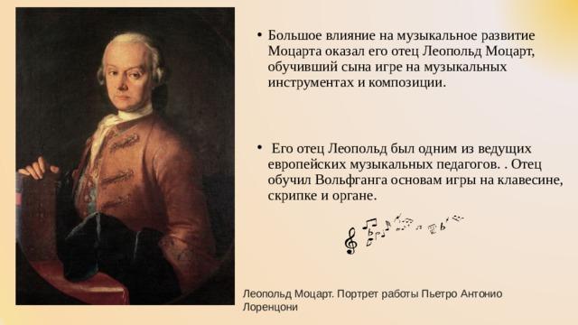 Большое влияние на музыкальное развитие Моцарта оказал его отец Леопольд Моцарт, обучивший сына игре на музыкальных инструментах и композиции.    Его отец Леопольд был одним из ведущих европейских музыкальных педагогов. . Отец обучил Вольфганга основам игры на клавесине, скрипке и органе.