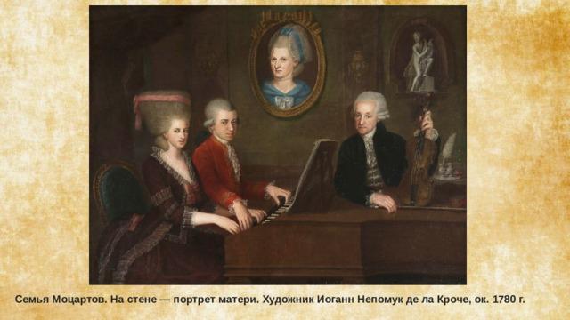 Семья Моцартов. На стене— портрет матери. Художник Иоганн Непомук де ла Кроче, ок. 1780г.