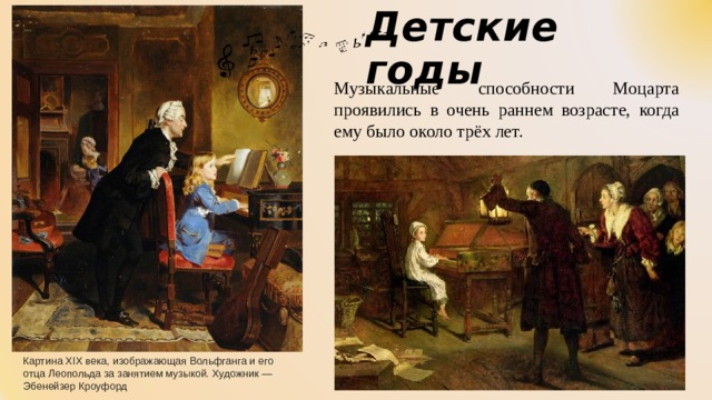Детские годы Музыкальные способности Моцарта проявились в очень раннем возрасте, когда ему было около трёх лет. Картина XIX века, изображающая Вольфганга и его отца Леопольда за занятием музыкой. Художник— Эбенейзер Кроуфорд