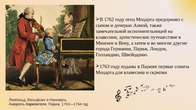 В 1762 году отец Моцарта предпринял с сыном и дочерью Анной, также замечательной исполнительницей на клавесине, артистическое путешествие в Мюнхен и Вену, а затем и во многие другие города Германии, Париж, Лондон, Голландию, Швейцарию. 1763 году изданы в Париже первые сонаты Моцарта для клавесина и скрипки Леопольд, Вольфганг и Наннерль. Акварель Кармонтеля. Париж, 1763—1764 год