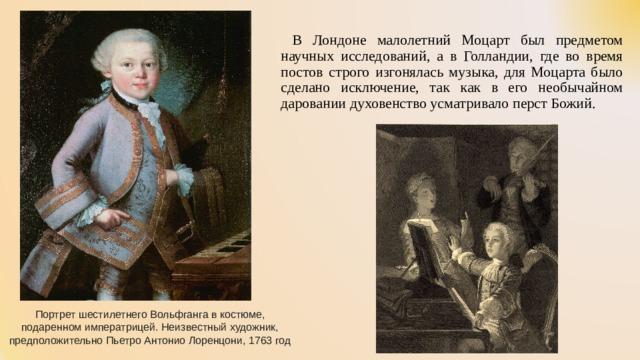 В Лондоне малолетний Моцарт был предметом научных исследований, а в Голландии, где во время постов строго изгонялась музыка, для Моцарта было сделано исключение, так как в его необычайном даровании духовенство усматривало перст Божий. Портрет шестилетнего Вольфганга в костюме, подаренном императрицей. Неизвестный художник, предположительно Пьетро Антонио Лоренцони, 1763 год