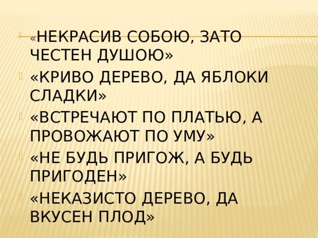 « НЕКРАСИВ СОБОЮ, ЗАТО ЧЕСТЕН ДУШОЮ» «КРИВО ДЕРЕВО, ДА ЯБЛОКИ СЛАДКИ» «ВСТРЕЧАЮТ ПО ПЛАТЬЮ, А ПРОВОЖАЮТ ПО УМУ» «НЕ БУДЬ ПРИГОЖ, А БУДЬ ПРИГОДЕН» «НЕКАЗИСТО ДЕРЕВО, ДА ВКУСЕН ПЛОД»