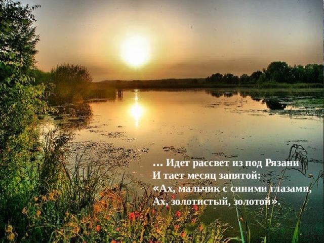…  Идет рассвет из под Рязани И тает месяц запятой: « Ах, мальчик с синими глазами, Ах, золотистый, золотой » .