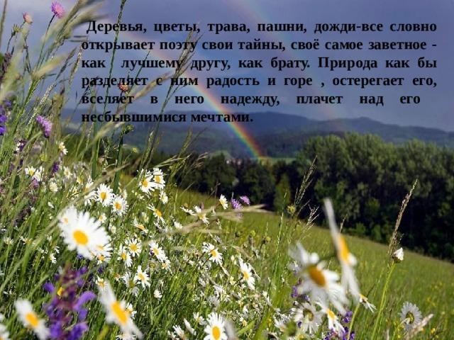 Деревья, цветы, трава, пашни, дожди-все словно открывает поэту свои тайны, своё самое заветное - как лучшему другу, как брату. Природа как бы разделяет с ним радость и горе , остерегает его, вселяет в него надежду, плачет над его несбывшимися мечтами.