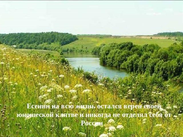 Есенин на всю жизнь остался верен своей юношеской клятве и никогда не отделял себя от России .