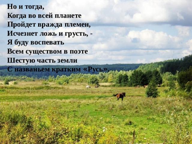 Но и тогда, Когда во всей планете Пройдет вражда племен, Исчезнет ложь и грусть, - Я буду воспевать Всем существом в поэте Шестую часть земли С названьем кратким « Русь » .