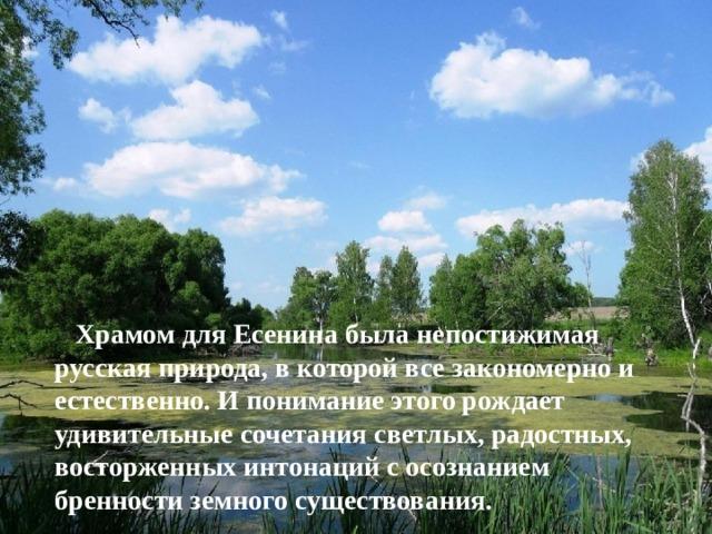 Храмом для Есенина была непостижимая русская природа, в которой все закономерно и естественно. И понимание этого рождает удивительные сочетания светлых, радостных, восторженных интонаций с осознанием бренности земного существования.