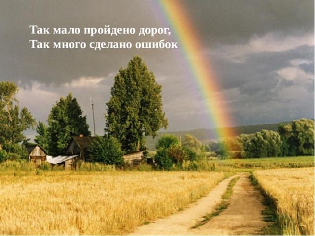 Так мало пройдено дорог, Так много сделано ошибок