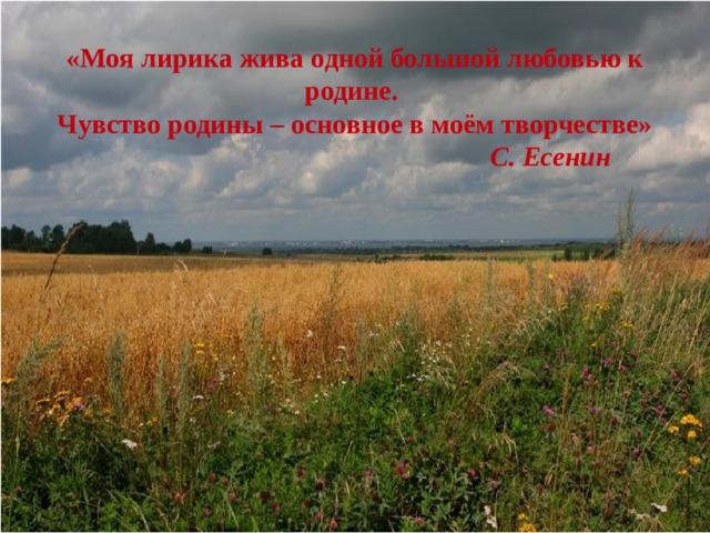 «Моя лирика жива одной большой любовью к родине. Чувство родины – основное в моём творчестве»  С. Есенин