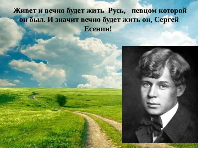 Живет и вечно будет жить Русь, певцом которой он был. И значит вечно будет жить он, Сергей Есенин!