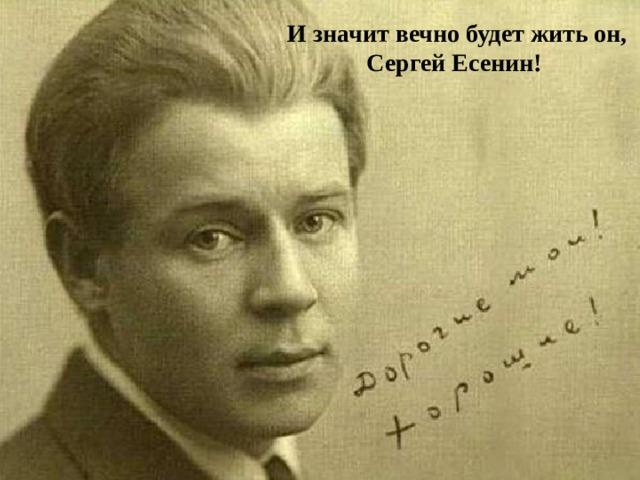 И значит вечно будет жить он, Сергей Есенин!