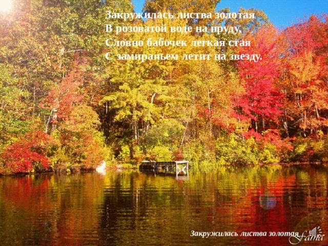 Закружилась листва золотая  В розоватой воде на пруду,  Словно бабочек легкая стая  С замираньем летит на звезду. Закружилась листва золотая