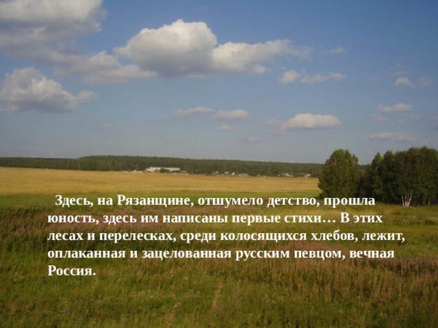 Здесь, на Рязанщине, отшумело детство, прошла юность, здесь им написаны первые стихи… В этих лесах и перелесках, среди колосящихся хлебов, лежит, оплаканная и зацелованная русским певцом, вечная Россия.