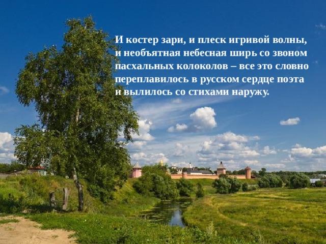 И костер зари, и плеск игривой волны, и необъятная небесная ширь со звоном пасхальных колоколов – все это словно переплавилось в русском сердце поэта и вылилось со стихами наружу.