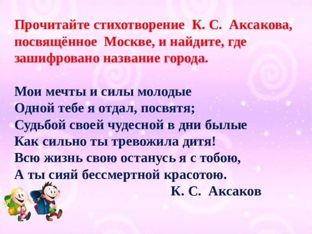 Прочитайте стихотворение К. С. Аксакова, посвящённое Москве, и найдите, где зашифровано название города. Мои мечты и силы молодые Одной тебе я отдал, посвятя; Судьбой своей чудесной в дни былые Как сильно ты тревожила дитя! Всю жизнь свою останусь я с тобою, А ты сияй бессмертной красотою.  К. С. Аксаков
