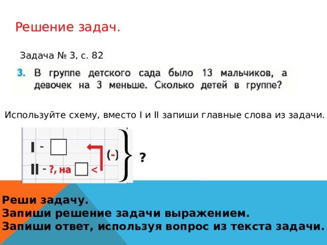 Решение задач. Задача № 3, с. 82 Используйте схему, вместо I и II запиши главные слова из задачи. ? Реши задачу. Запиши решение задачи выражением. Запиши ответ, используя вопрос из текста задачи.