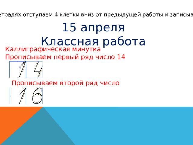 В тетрадях отступаем 4 клетки вниз от предыдущей работы и записываем 15 апреля Классная работа Каллиграфическая минутка Прописываем первый ряд число 14 Прописываем второй ряд число 16