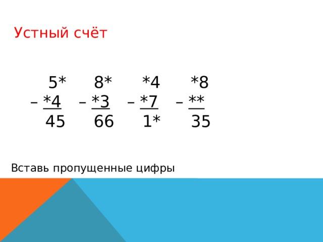 Устный счёт  5*  8*  *4  *8 – *4   – *3   – *7   – **  45  66  1*  35 Вставь пропущенные цифры
