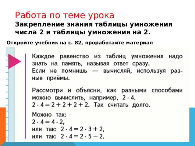 Работа по теме урока Закрепление знания таблицы умножения числа 2 и таблицы умножения на 2. Откройте учебник на с. 82, проработайте материал